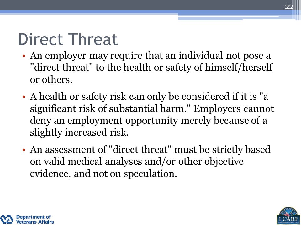 Direct Threat An employer may require that an individual not pose a direct threat to the health or safety of himself/herself or others.
