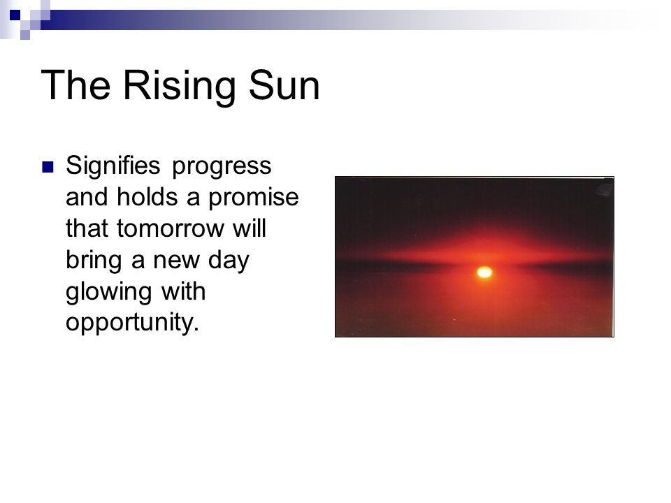 The Rising Sun Signifies progress and holds a promise that tomorrow will bring a new day glowing with opportunity.