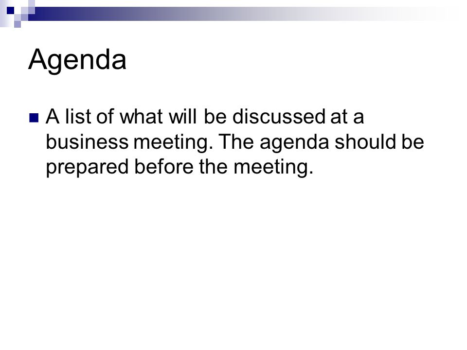 Agenda A list of what will be discussed at a business meeting.