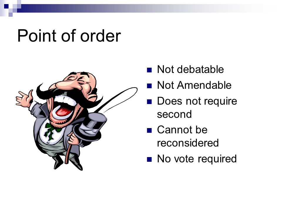 Point of order Not debatable Not Amendable Does not require second
