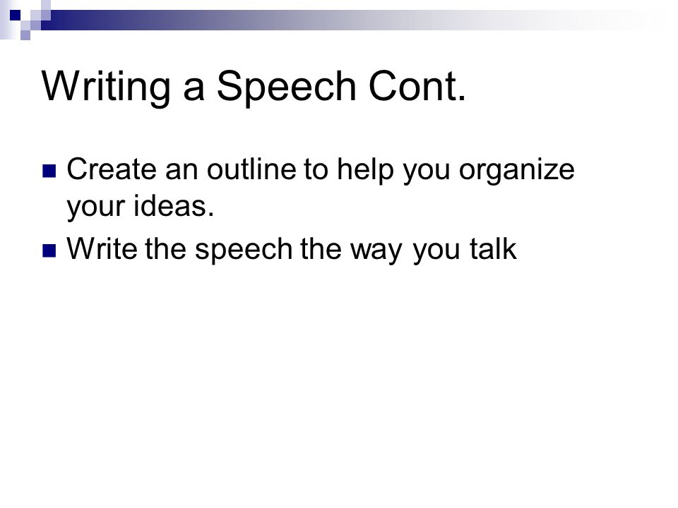 Writing a Speech Cont. Create an outline to help you organize your ideas.