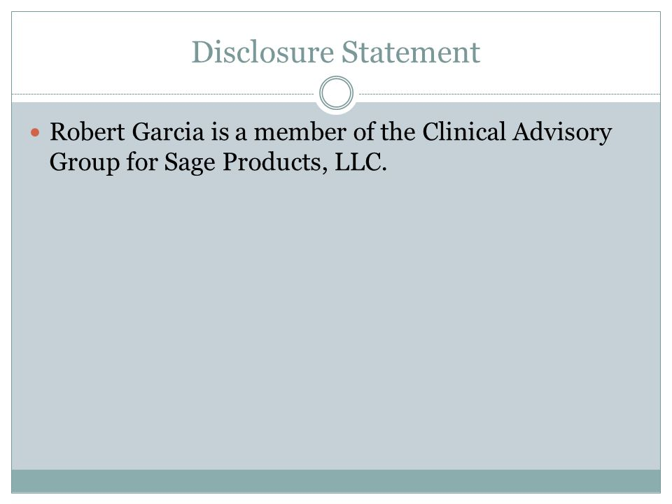 Disclosure Statement Robert Garcia is a member of the Clinical Advisory Group for Sage Products, LLC.