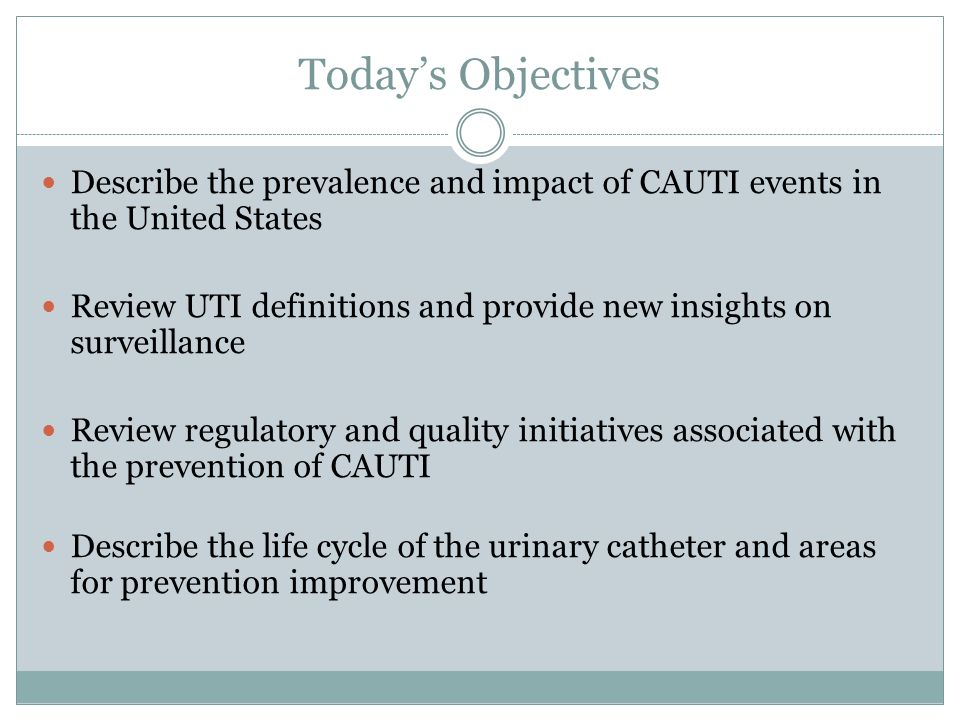 Today's Objectives Describe the prevalence and impact of CAUTI events in the United States.