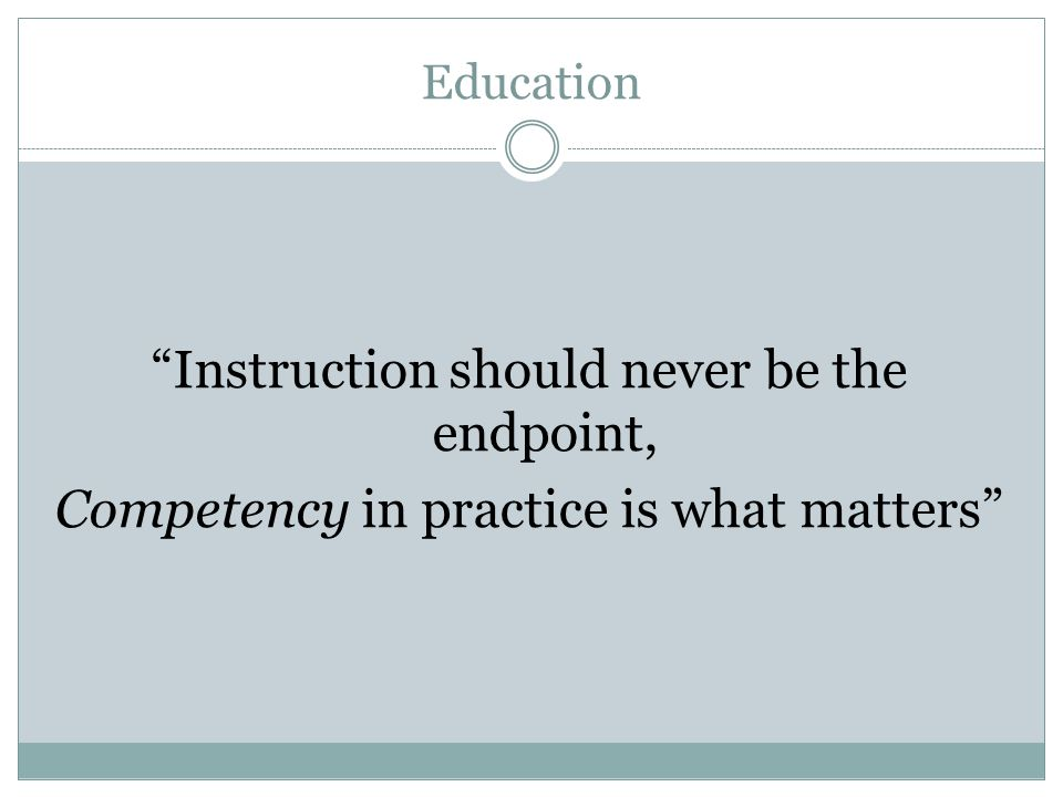 Education Instruction should never be the endpoint, Competency in practice is what matters