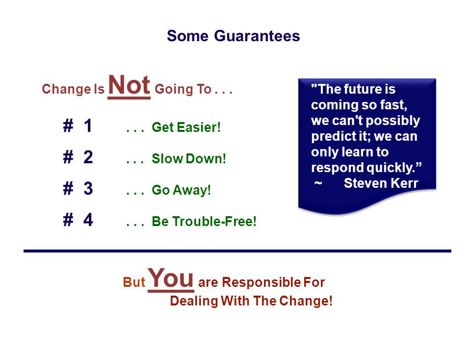 Some Guarantees Change Is Not Going To . . . # 1 . . . Get Easier! # 2 . . . Slow Down! # 3 . . . Go Away!