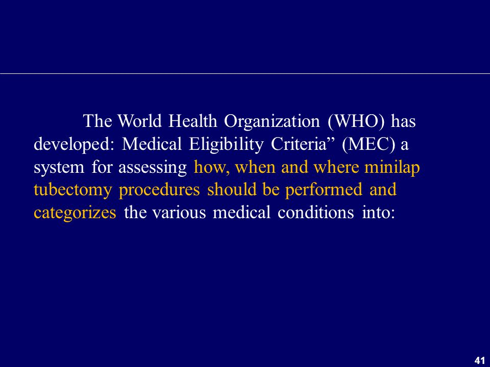 The World Health Organization (WHO) has developed: Medical Eligibility Criteria (MEC) a system for assessing how, when and where minilap tubectomy procedures should be performed and categorizes the various medical conditions into: