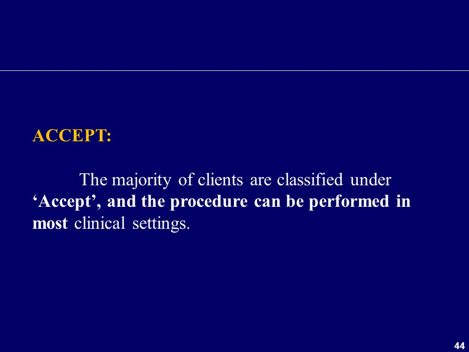 ACCEPT: The majority of clients are classified under 'Accept', and the procedure can be performed in most clinical settings.