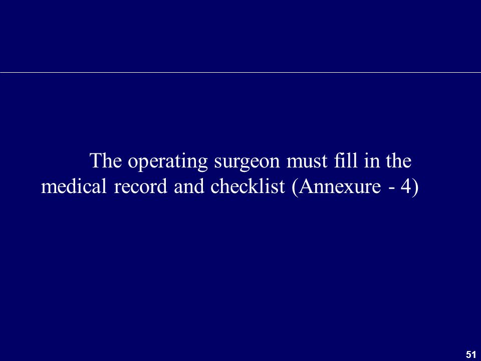 The operating surgeon must fill in the medical record and checklist (Annexure - 4)