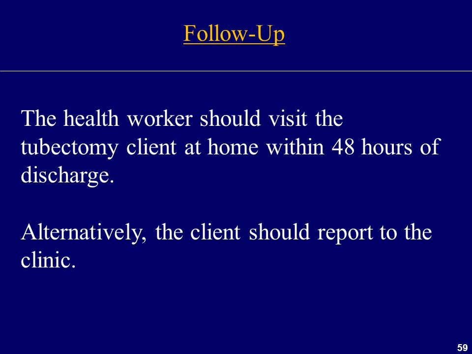 Follow-Up The health worker should visit the tubectomy client at home within 48 hours of discharge.
