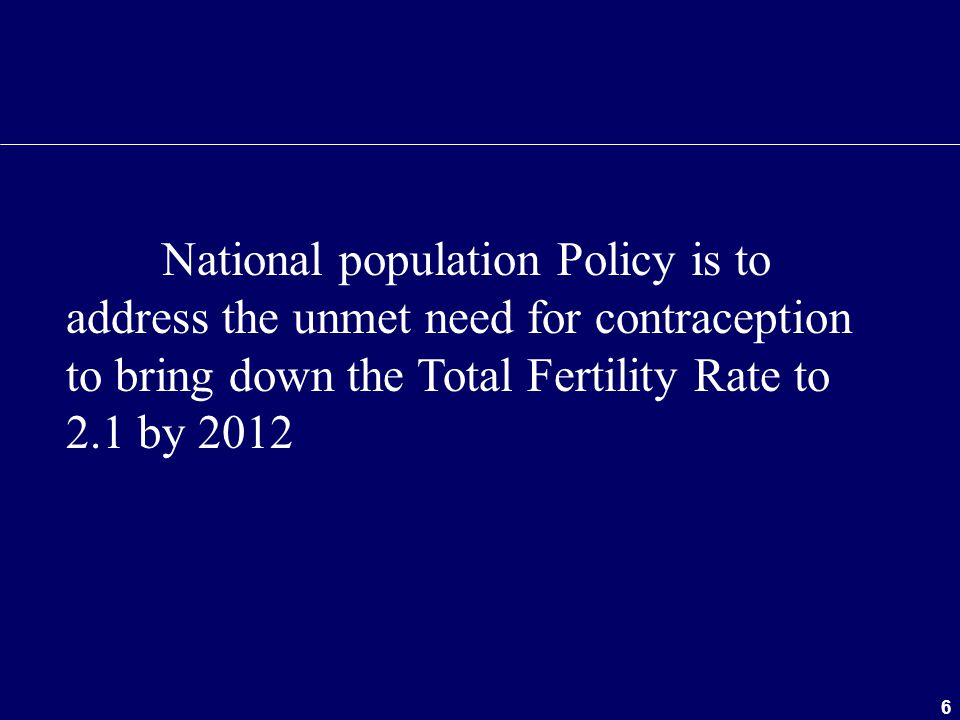 National population Policy is to address the unmet need for contraception to bring down the Total Fertility Rate to 2.1 by 2012