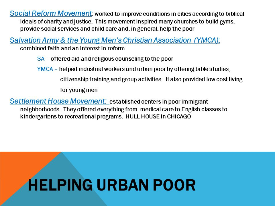 Social Reform Movement: worked to improve conditions in cities according to biblical ideals of charity and justice. This movement inspired many churches to build gyms, provide social services and child care and, in general, help the poor