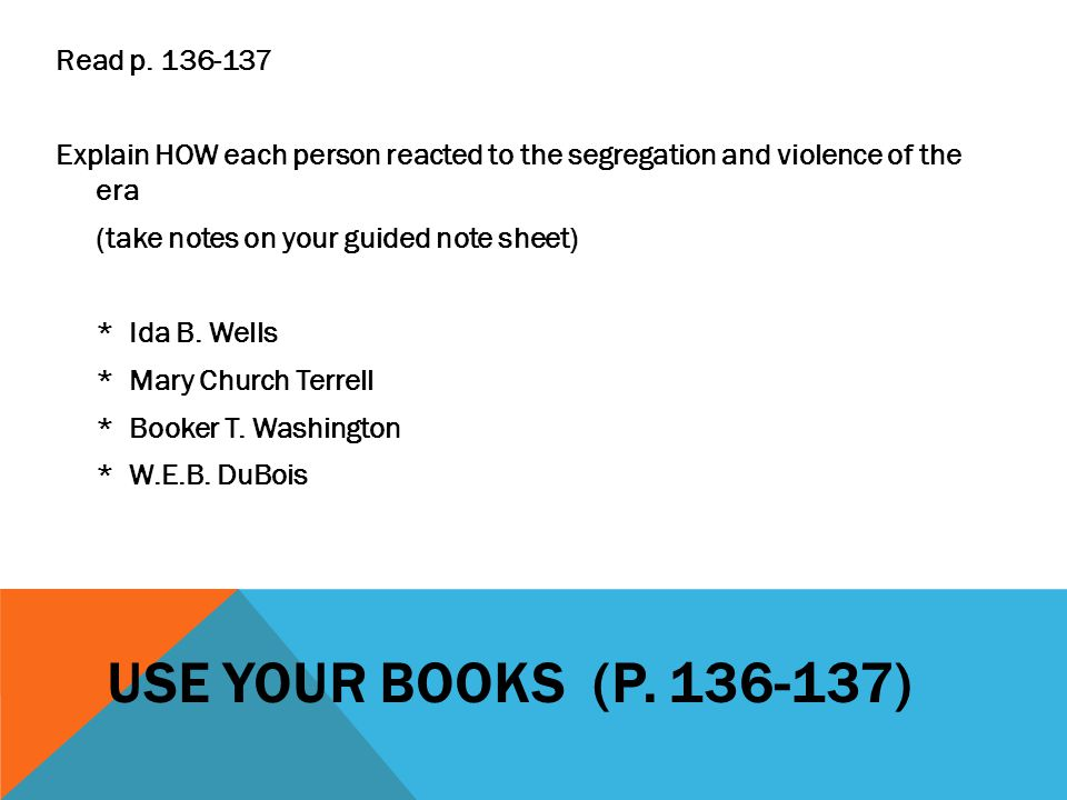 Read p. 136-137 Explain HOW each person reacted to the segregation and violence of the era (take notes on your guided note sheet) * Ida B. Wells * Mary Church Terrell * Booker T. Washington * W.E.B. DuBois