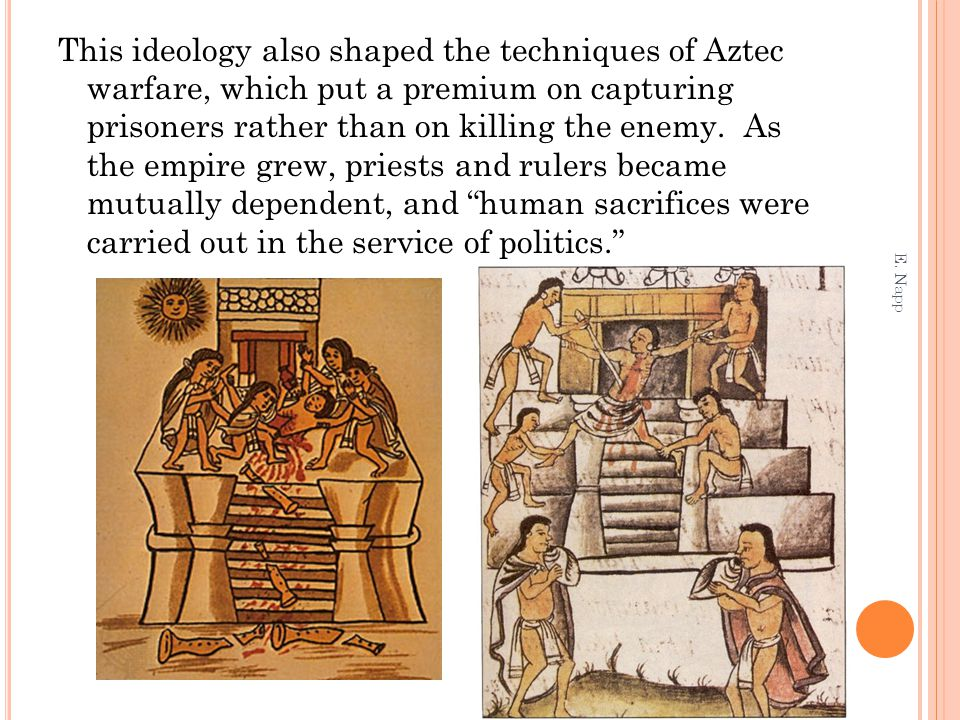 This ideology also shaped the techniques of Aztec warfare, which put a premium on capturing prisoners rather than on killing the enemy. As the empire grew, priests and rulers became mutually dependent, and human sacrifices were carried out in the service of politics.
