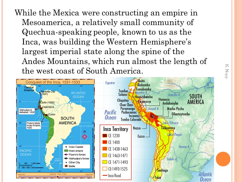 While the Mexica were constructing an empire in Mesoamerica, a relatively small community of Quechua-speaking people, known to us as the Inca, was building the Western Hemisphere's largest imperial state along the spine of the Andes Mountains, which run almost the length of the west coast of South America.