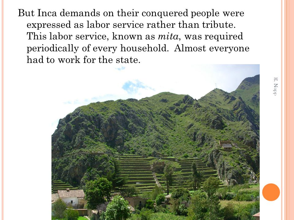 But Inca demands on their conquered people were expressed as labor service rather than tribute. This labor service, known as mita, was required periodically of every household. Almost everyone had to work for the state.