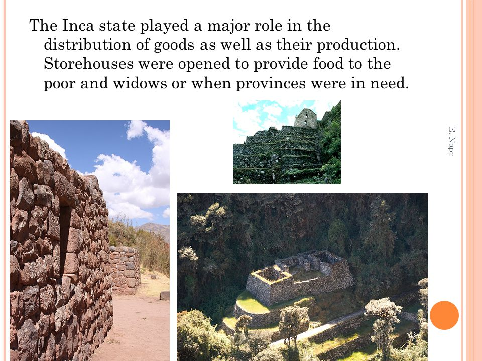 The Inca state played a major role in the distribution of goods as well as their production. Storehouses were opened to provide food to the poor and widows or when provinces were in need.