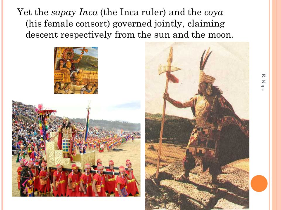 Yet the sapay Inca (the Inca ruler) and the coya (his female consort) governed jointly, claiming descent respectively from the sun and the moon.