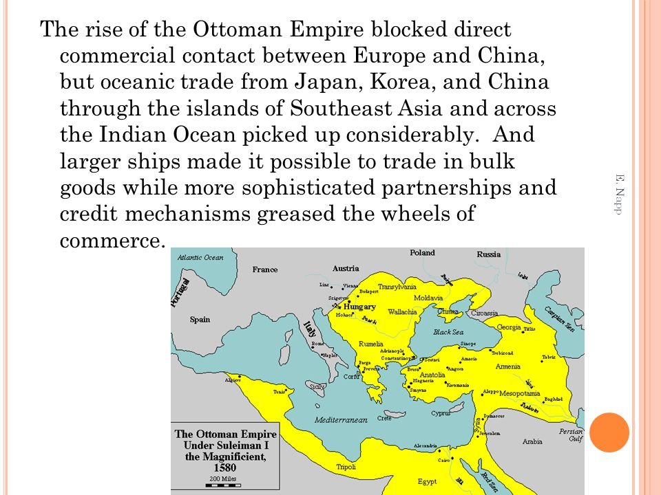 The rise of the Ottoman Empire blocked direct commercial contact between Europe and China, but oceanic trade from Japan, Korea, and China through the islands of Southeast Asia and across the Indian Ocean picked up considerably. And larger ships made it possible to trade in bulk goods while more sophisticated partnerships and credit mechanisms greased the wheels of commerce.