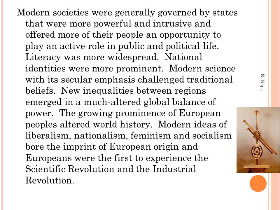 Modern societies were generally governed by states that were more powerful and intrusive and offered more of their people an opportunity to play an active role in public and political life. Literacy was more widespread. National identities were more prominent. Modern science with its secular emphasis challenged traditional beliefs. New inequalities between regions emerged in a much-altered global balance of power. The growing prominence of European peoples altered world history. Modern ideas of liberalism, nationalism, feminism and socialism bore the imprint of European origin and Europeans were the first to experience the Scientific Revolution and the Industrial Revolution.