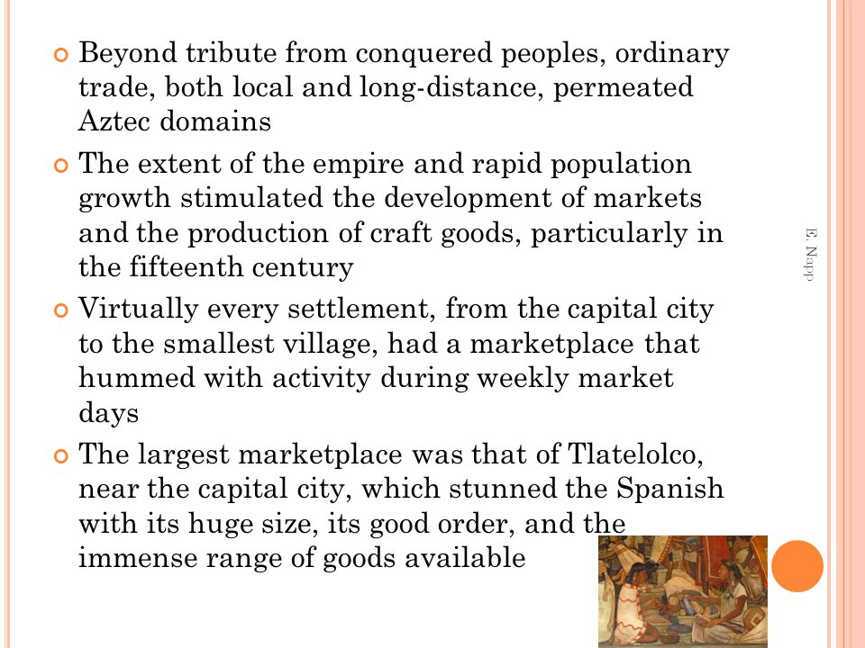 Beyond tribute from conquered peoples, ordinary trade, both local and long-distance, permeated Aztec domains