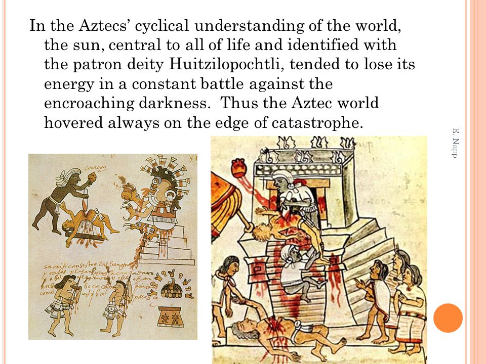 In the Aztecs' cyclical understanding of the world, the sun, central to all of life and identified with the patron deity Huitzilopochtli, tended to lose its energy in a constant battle against the encroaching darkness. Thus the Aztec world hovered always on the edge of catastrophe.