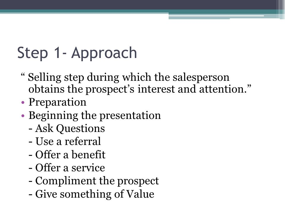 Step 1- Approach Selling step during which the salesperson obtains the prospect's interest and attention.