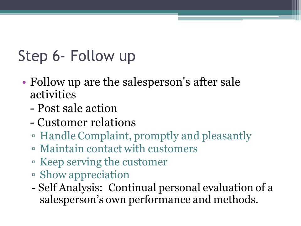 Step 6- Follow up Follow up are the salesperson s after sale activities. - Post sale action. - Customer relations.