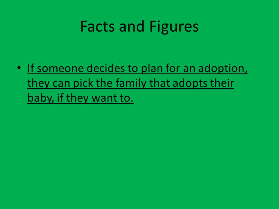 Facts and Figures If someone decides to plan for an adoption, they can pick the family that adopts their baby, if they want to.