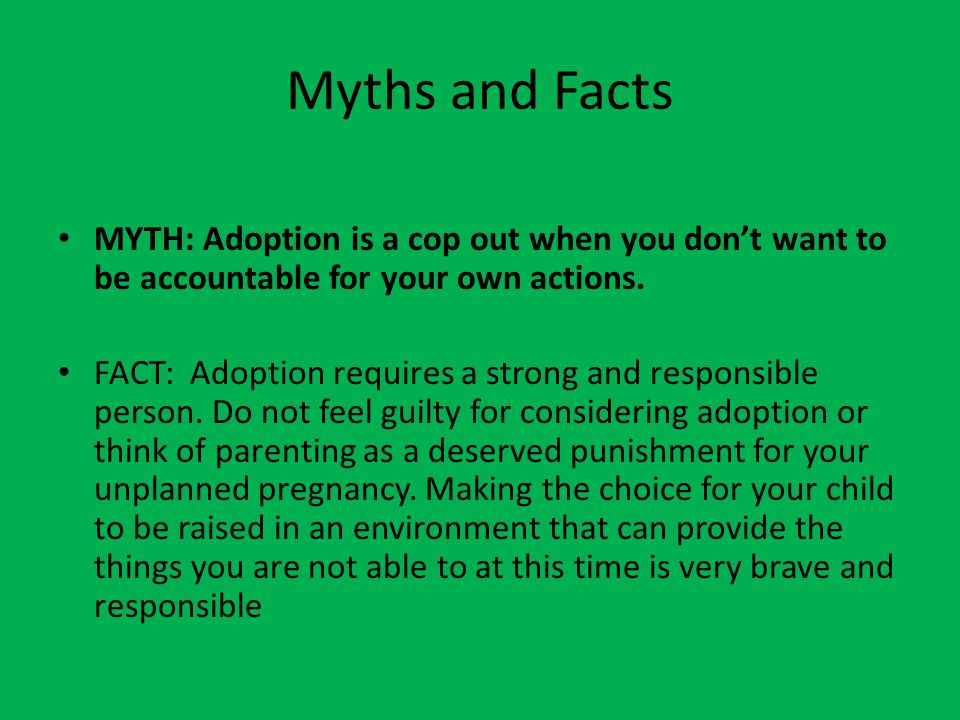 Myths and Facts MYTH: Adoption is a cop out when you don't want to be accountable for your own actions.