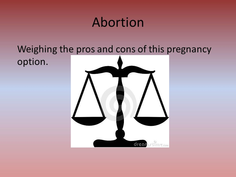 Abortion Weighing the pros and cons of this pregnancy option.