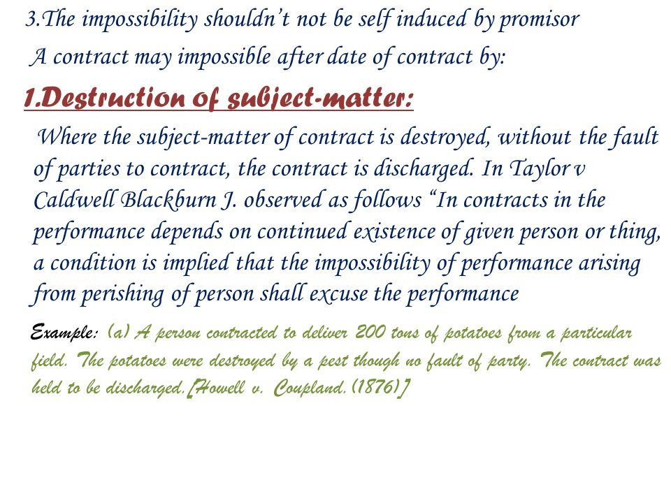 3.The impossibility shouldn't not be self induced by promisor A contract may impossible after date of contract by: 1.Destruction of subject-matter: Where the subject-matter of contract is destroyed, without the fault of parties to contract, the contract is discharged.
