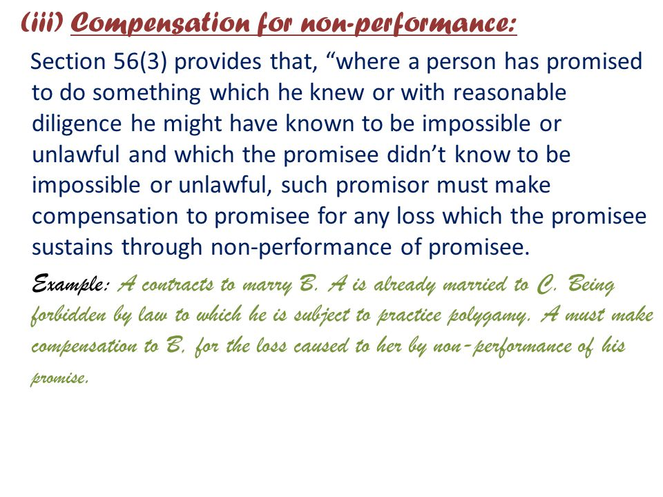 (iii) Compensation for non-performance: Section 56(3) provides that, where a person has promised to do something which he knew or with reasonable diligence he might have known to be impossible or unlawful and which the promisee didn't know to be impossible or unlawful, such promisor must make compensation to promisee for any loss which the promisee sustains through non-performance of promisee.