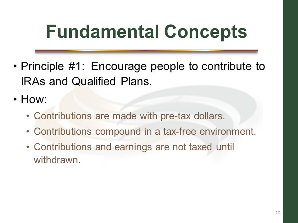 Fundamental Concepts Principle #1: Encourage people to contribute to IRAs and Qualified Plans. How: