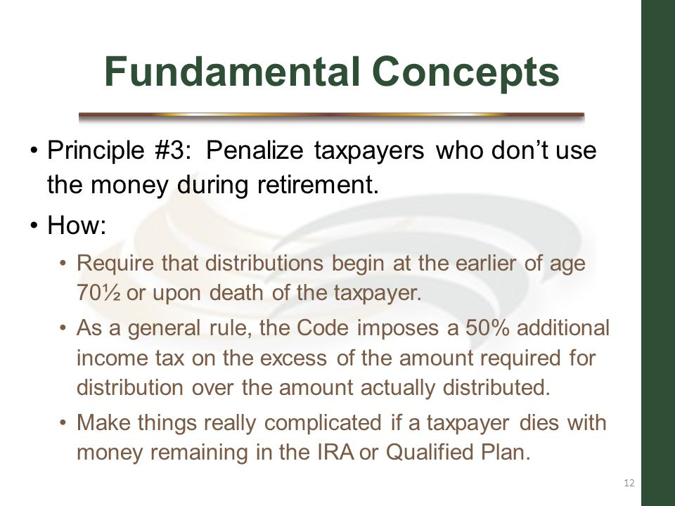 Fundamental Concepts Principle #3: Penalize taxpayers who don't use the money during retirement. How: