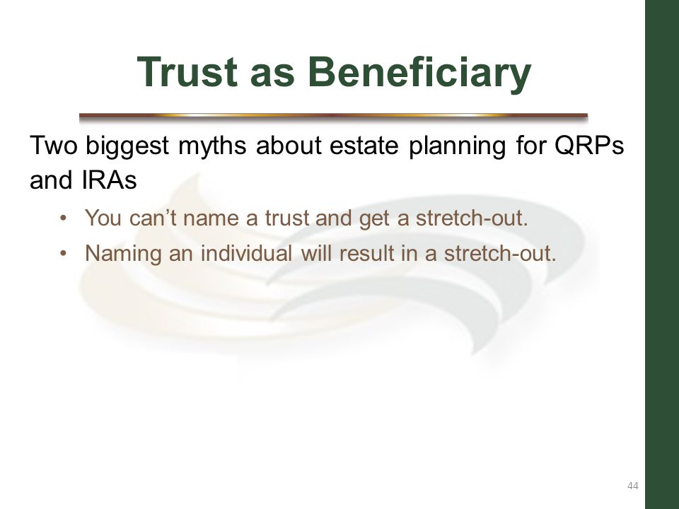 Trust as Beneficiary Two biggest myths about estate planning for QRPs and IRAs. You can't name a trust and get a stretch-out.