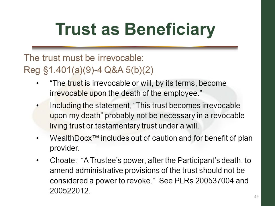 Trust as Beneficiary The trust must be irrevocable: Reg §1.401(a)(9)-4 Q&A 5(b)(2)