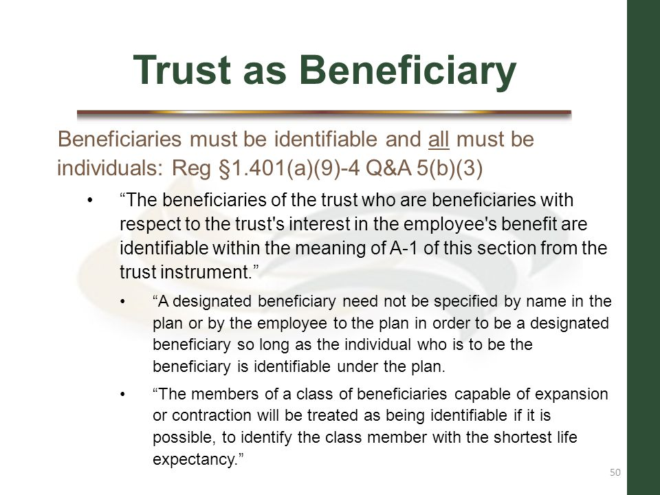 Trust as Beneficiary Beneficiaries must be identifiable and all must be individuals: Reg §1.401(a)(9)-4 Q&A 5(b)(3)