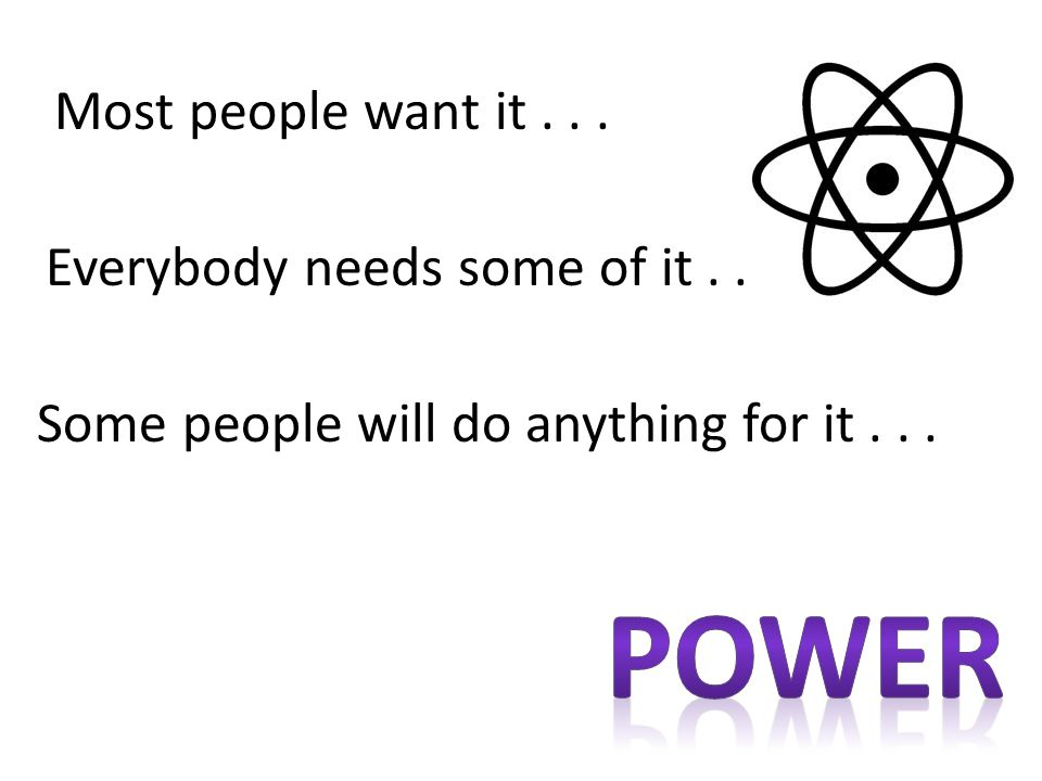 Power Most people want it . . . Everybody needs some of it . . .