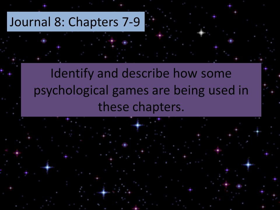 Journal 8: Chapters 7-9 Identify and describe how some psychological games are being used in these chapters.