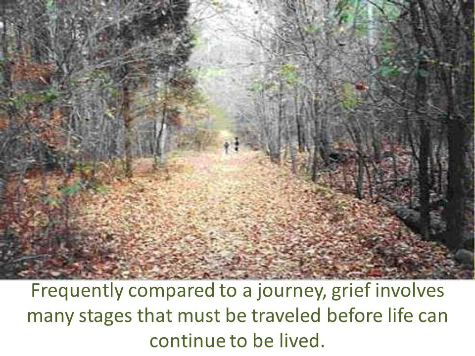 Frequently compared to a journey, grief involves many stages that must be traveled before life can continue to be lived.
