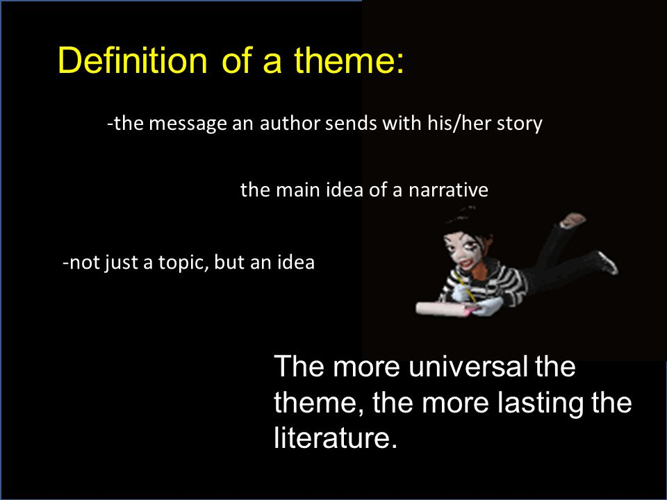 Definition of a theme: -the message an author sends with his/her story. the main idea of a narrative.