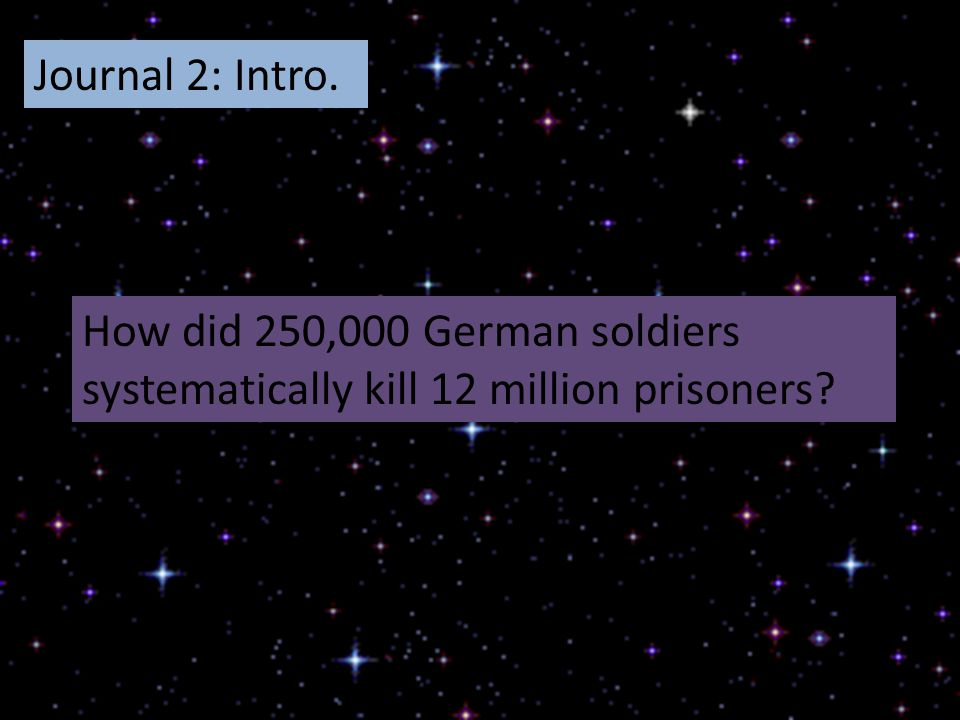Journal 2: Intro. How did 250,000 German soldiers systematically kill 12 million prisoners