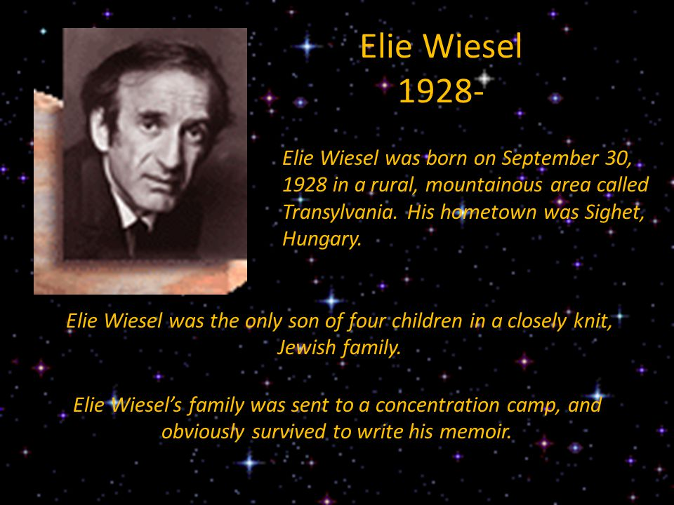 Elie Wiesel 1928- Elie Wiesel was born on September 30, 1928 in a rural, mountainous area called Transylvania. His hometown was Sighet, Hungary.