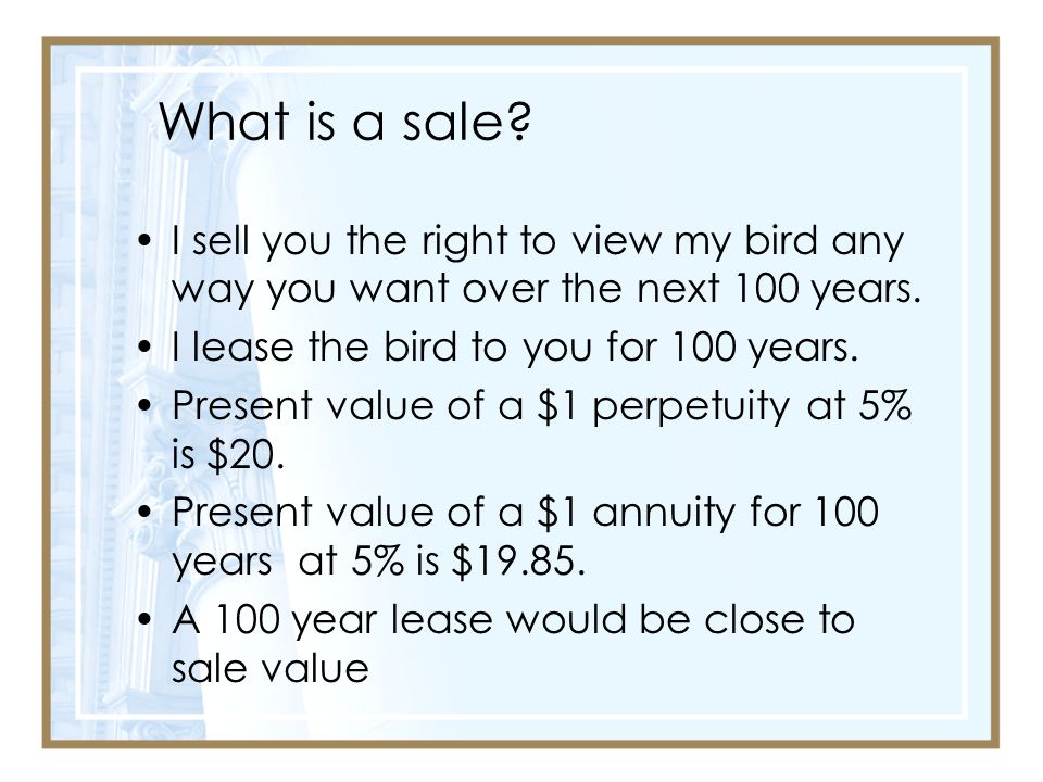 What is a sale I sell you the right to view my bird any way you want over the next 100 years. I lease the bird to you for 100 years.