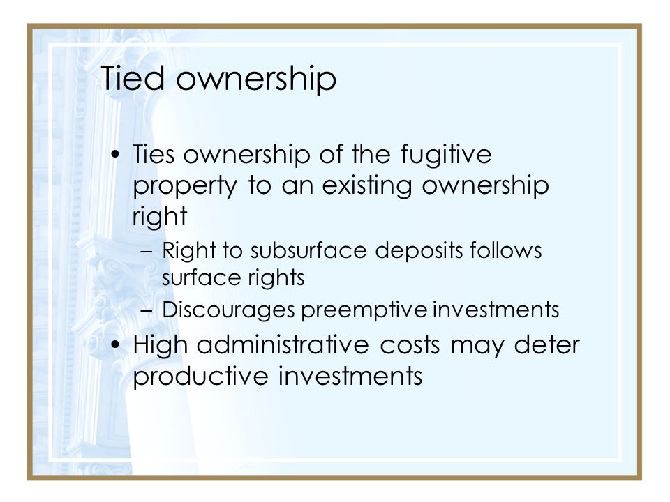 Tied ownership Ties ownership of the fugitive property to an existing ownership right. Right to subsurface deposits follows surface rights.