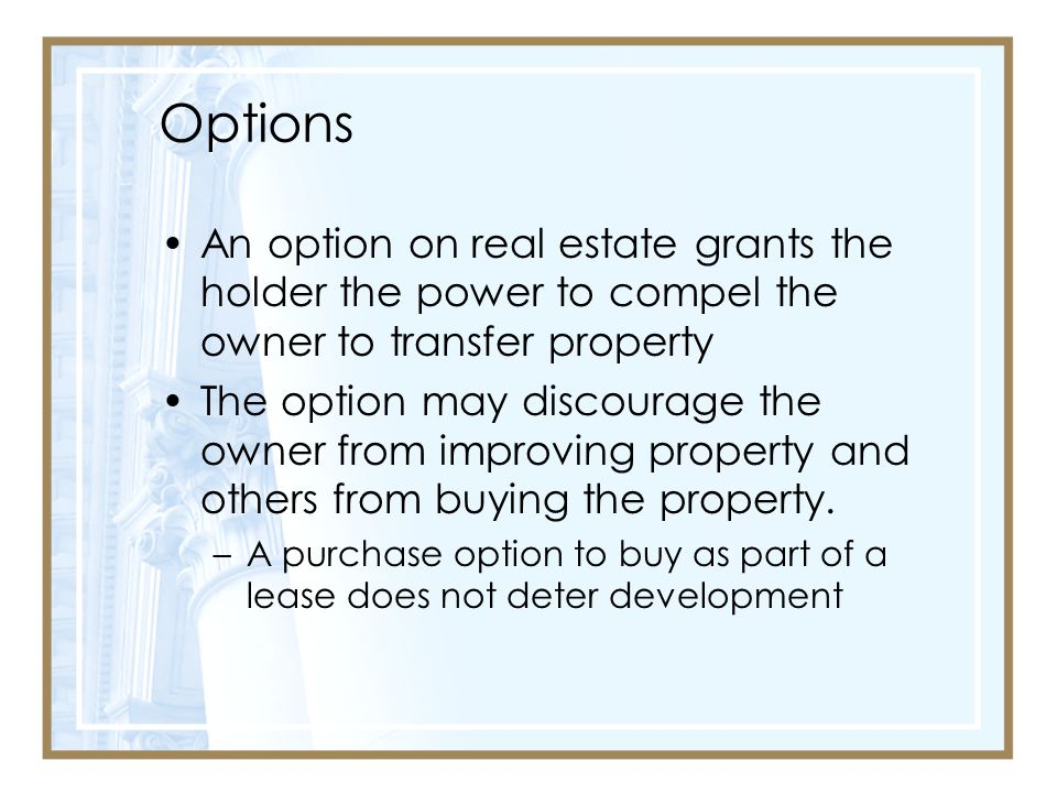 Options An option on real estate grants the holder the power to compel the owner to transfer property.