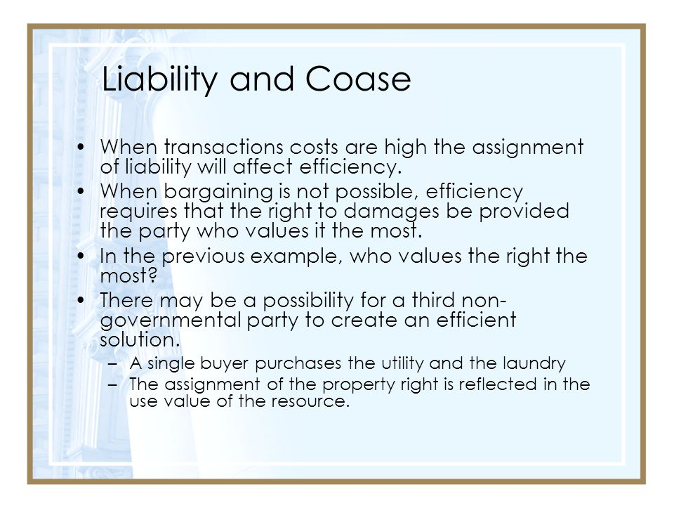 Liability and Coase When transactions costs are high the assignment of liability will affect efficiency.