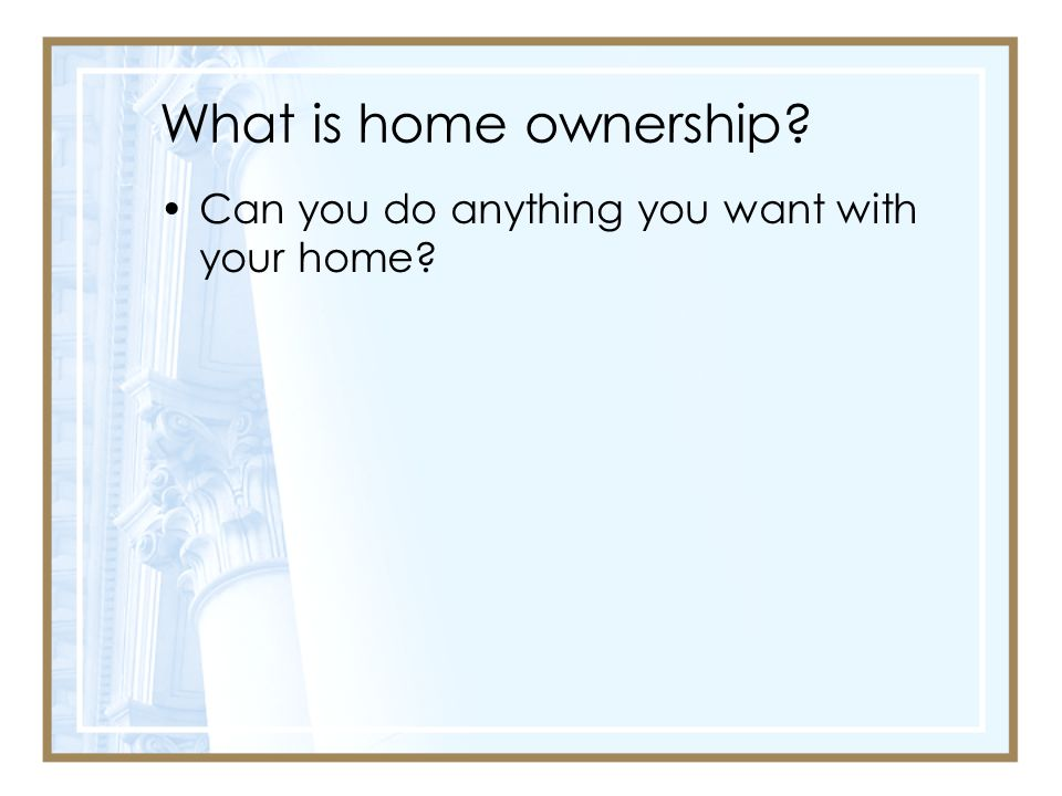 What is home ownership Can you do anything you want with your home