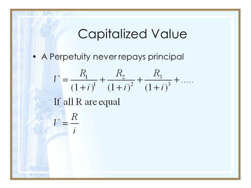 Capitalized Value A Perpetuity never repays principal