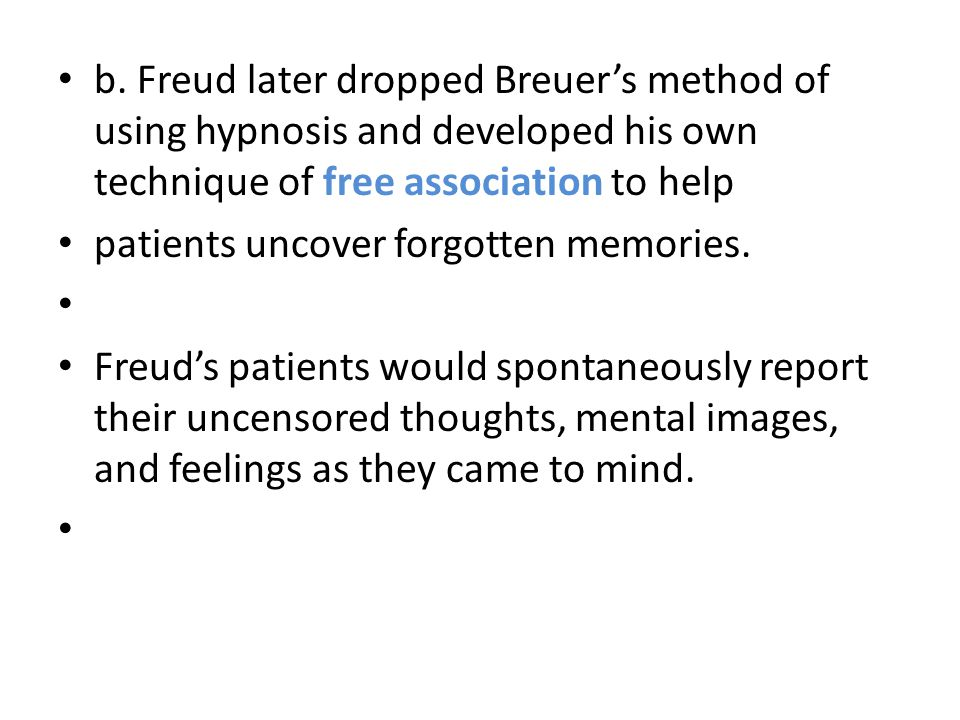 b. Freud later dropped Breuer's method of using hypnosis and developed his own technique of free association to help